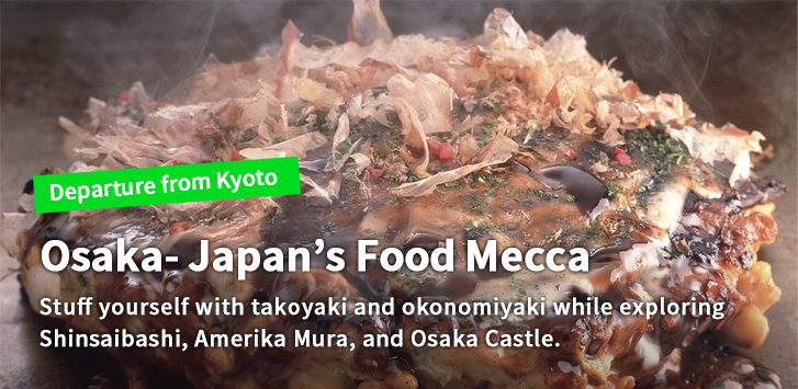 Osaka- Japan's Food Mecca Stuff yourself with takoyaki and okonomiyaki while exploring Shinsaibashi, Amerika Mura, and Osaka Castle.